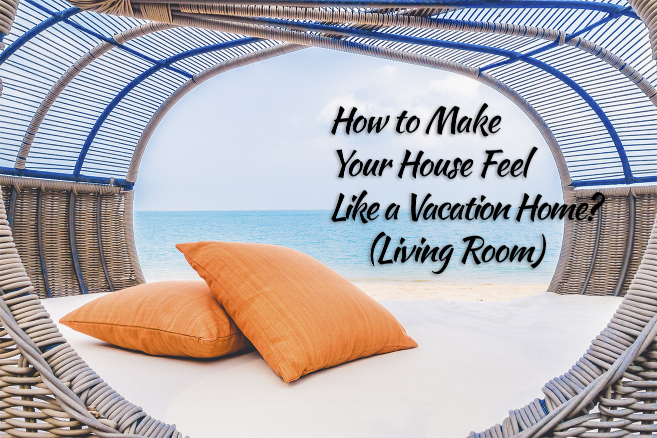 How to Make Your House Feel Like a Vacation Home? – (Living Room)